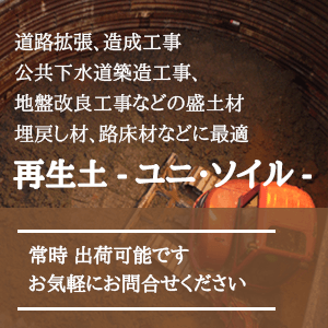 道路拡張、造成工事、公共下水道築造工事、地盤改良工事などの盛土材、埋戻し材、路床材などに最適「再生土 ユニ・ソイル」